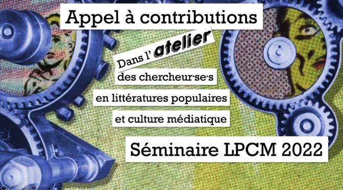 Appel à contributions : Séminaire LPCM 2022, « Dans l'atelier des chercheur·se·s en littératures populaires et culture médiatique »